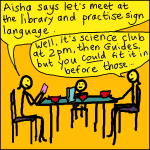 "Cartoon. A family is having breakfast. A teenager, holding a mobile phone, announces ""Aisha says let's meet at the library and practise sign language."". An adult - the parent - replies ""Well, it's science club at 2pm, then Guides, but you _could_ fit it in before those..."""