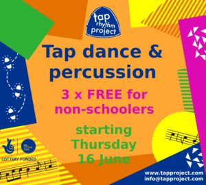 "Against a colourful background, the words ""Tap dance & percussion / 3 x FREE for non-schoolers / starting Thursday 16 June"". Above the words is the ""Tap Rhythm Project"" logo. At one side is the National Lottery logo and the words ""Lottery Funded""."