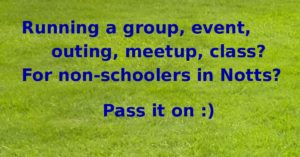 Running a group, event, outing, meetup, class? For non-schoolers in Notts? Pass it on :) Those words appear in blue on a background photo of green grass.