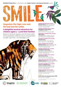 "Show poster, with a painting of a sad-looking tiger. Main text is: ""SMILE. Augustus the tiger was sad. He had lost his smile. A delightful musical advenure for children aged 3 - 5 and their families."""